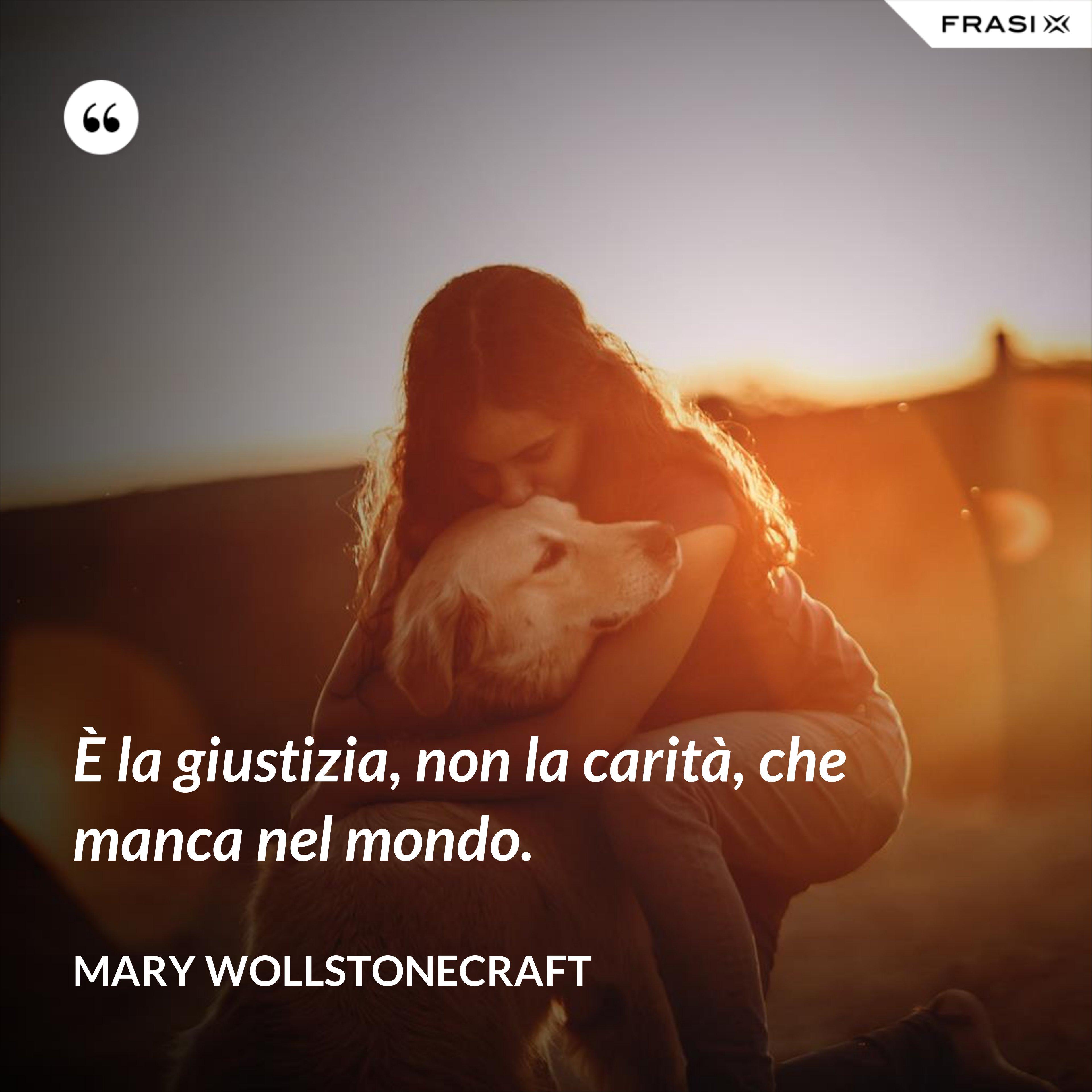 È la giustizia, non la carità, che manca nel mondo. - Mary Wollstonecraft