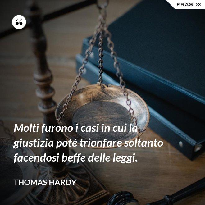 Molti furono i casi in cui la giustizia poté trionfare soltanto facendosi beffe delle leggi. - Thomas Hardy