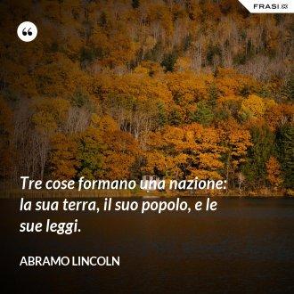 Tre cose formano una nazione: la sua terra, il suo popolo, e le sue leggi.