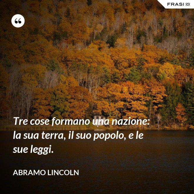 Tre cose formano una nazione: la sua terra, il suo popolo, e le sue leggi. - Abramo Lincoln