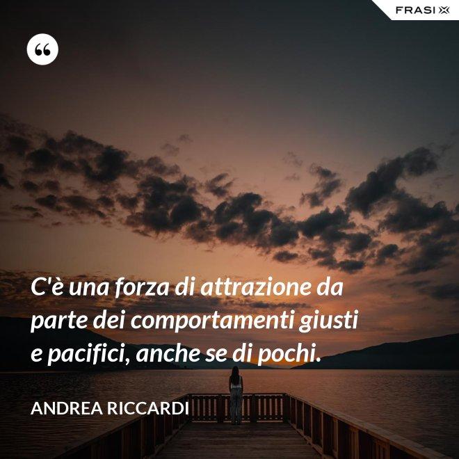 C'è una forza di attrazione da parte dei comportamenti giusti e pacifici, anche se di pochi. - Andrea Riccardi