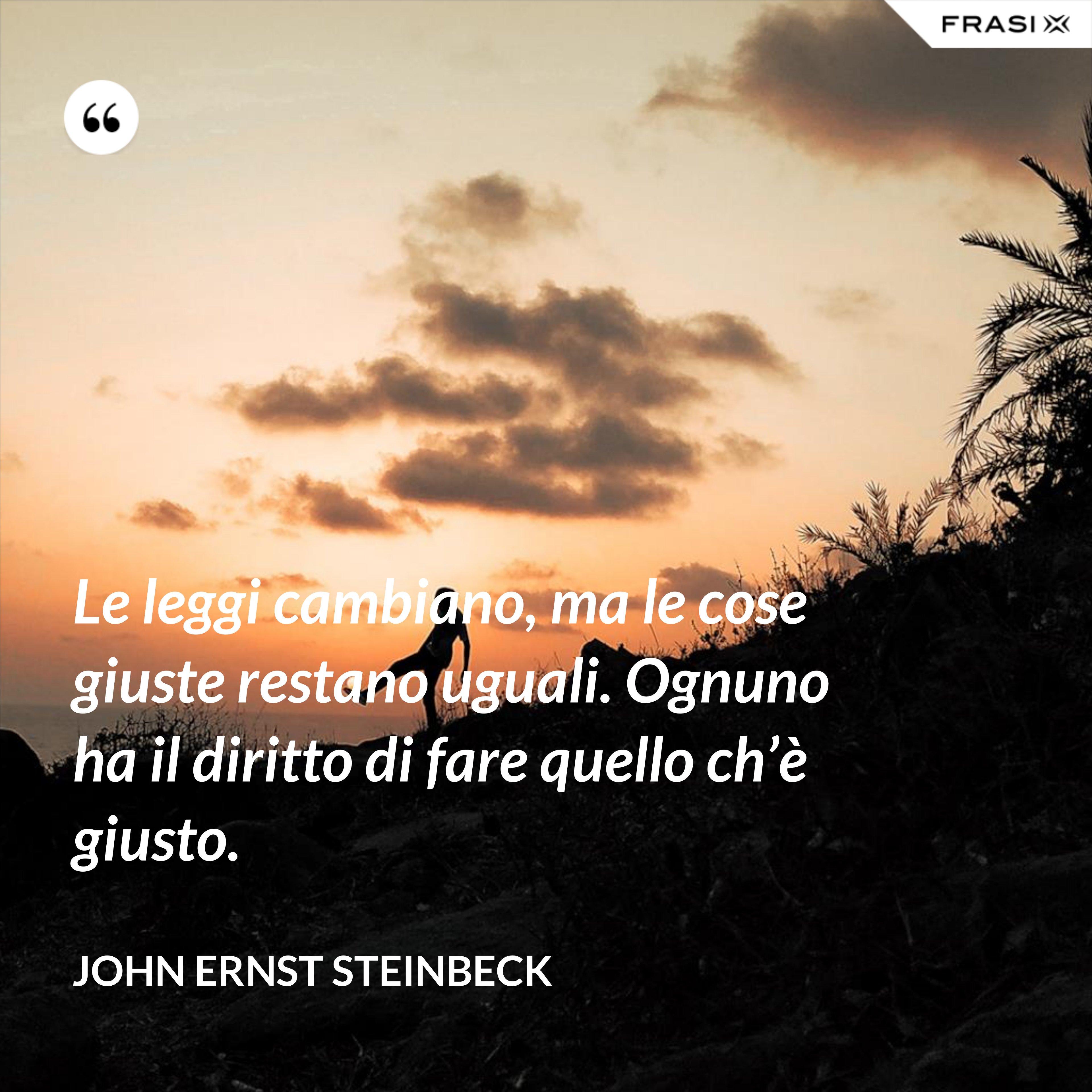 Le leggi cambiano, ma le cose giuste restano uguali. Ognuno ha il diritto di fare quello ch'è giusto. - John Ernst Steinbeck