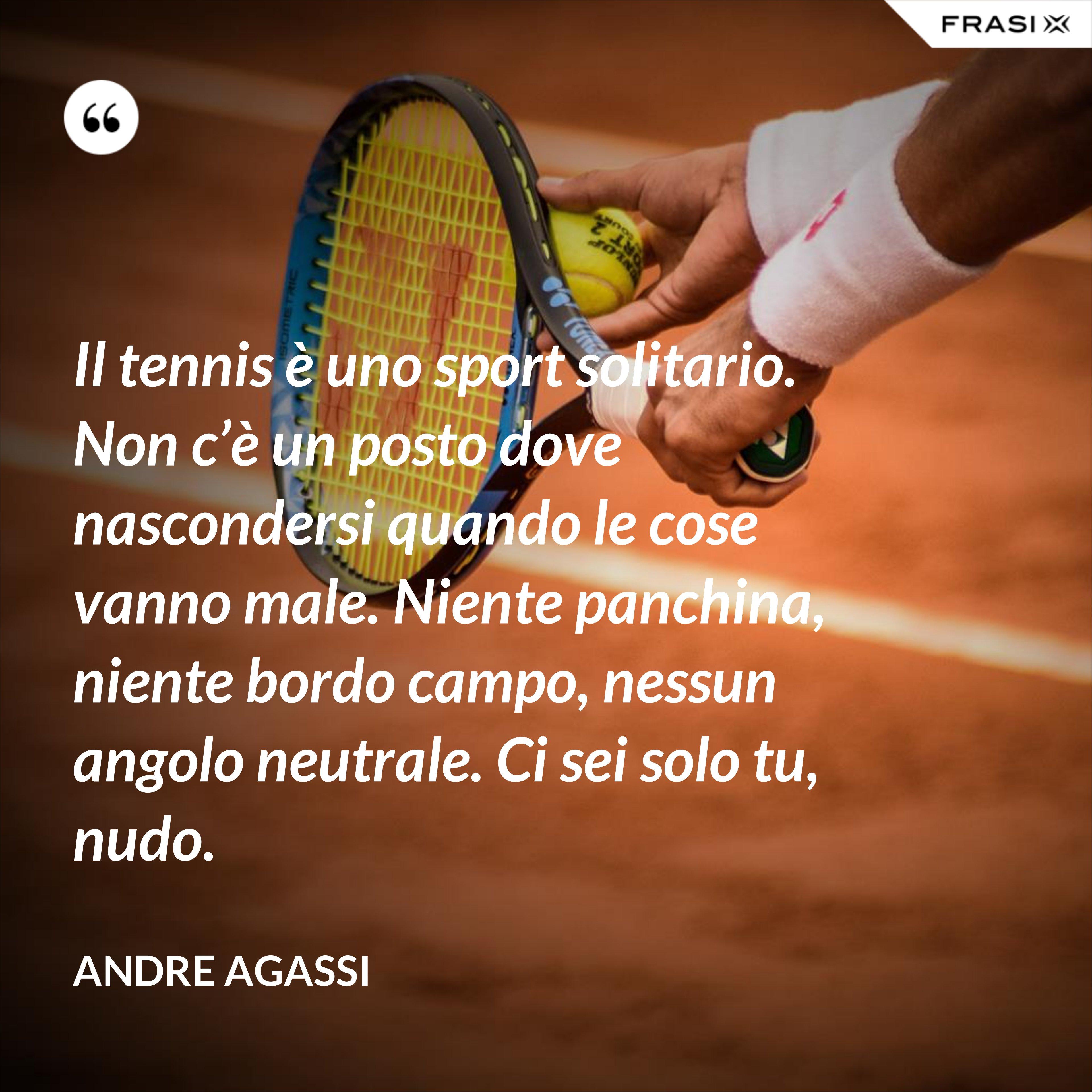 Il tennis è uno sport solitario. Non c'è un posto dove nascondersi quando le cose vanno male. Niente panchina, niente bordo campo, nessun angolo neutrale. Ci sei solo tu, nudo. - Andre Agassi