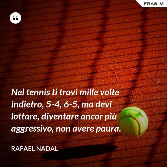 Nel tennis ti trovi mille volte indietro, 5-4, 6-5, ma devi lottare, diventare ancor più aggressivo, non avere paura. - Rafael Nadal