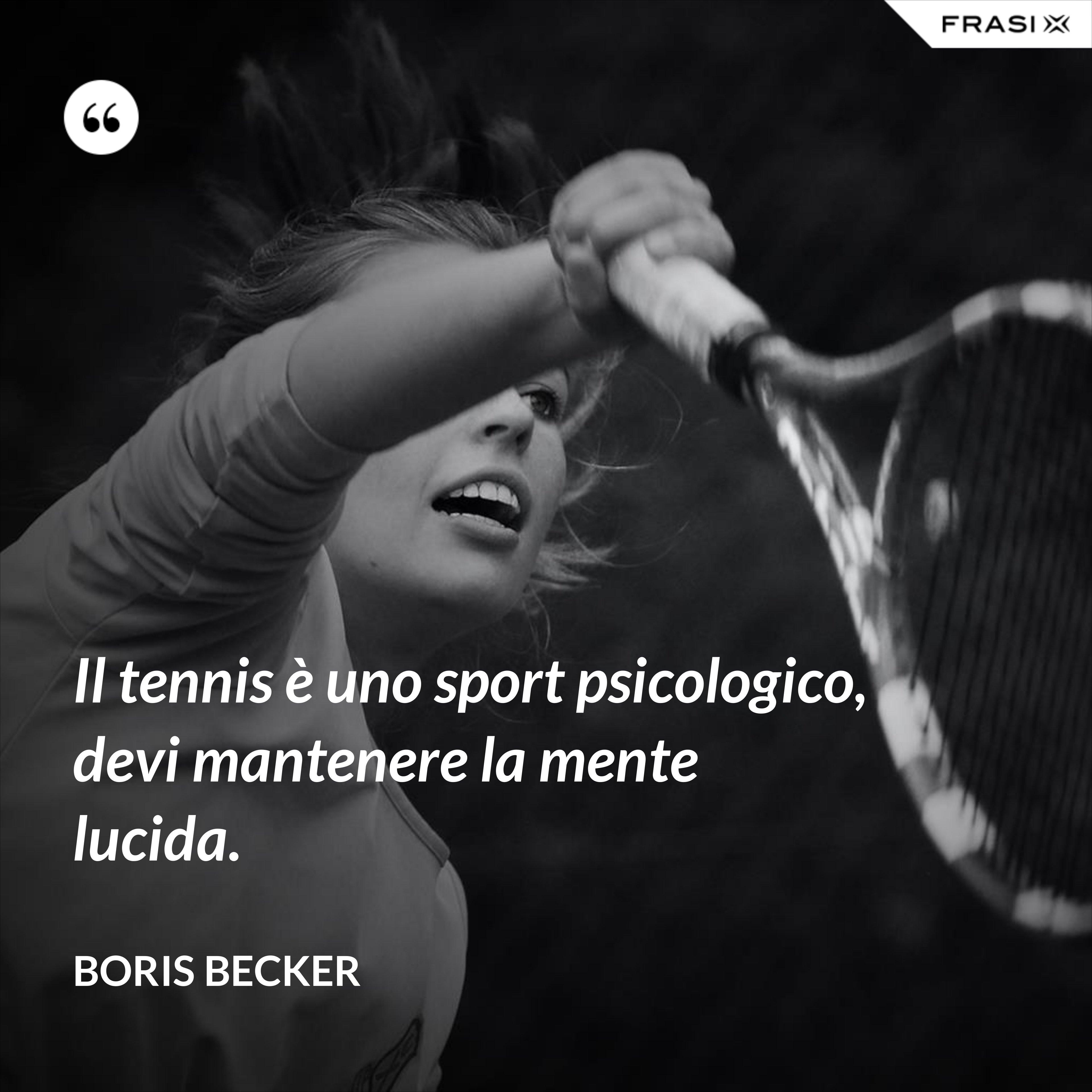 Il tennis è uno sport psicologico, devi mantenere la mente lucida. - Boris Becker