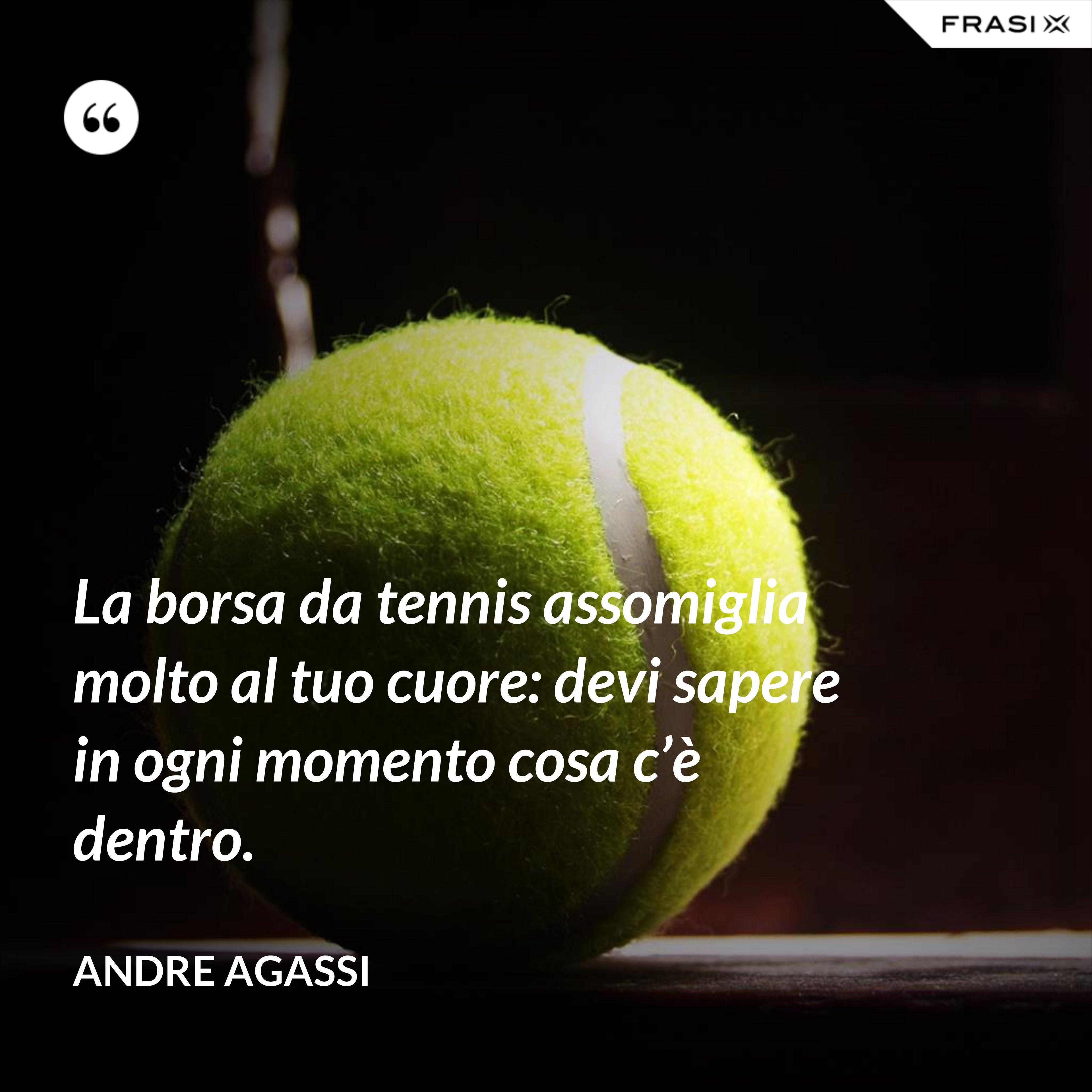 La borsa da tennis assomiglia molto al tuo cuore: devi sapere in ogni momento cosa c'è dentro. - Andre Agassi