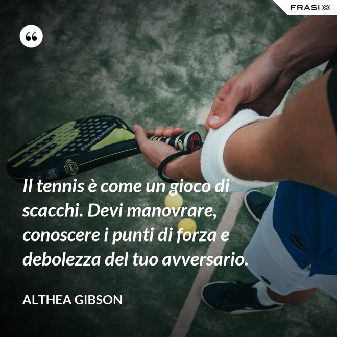 Il tennis è come un gioco di scacchi. Devi manovrare, conoscere i punti di forza e debolezza del tuo avversario. - Althea Gibson