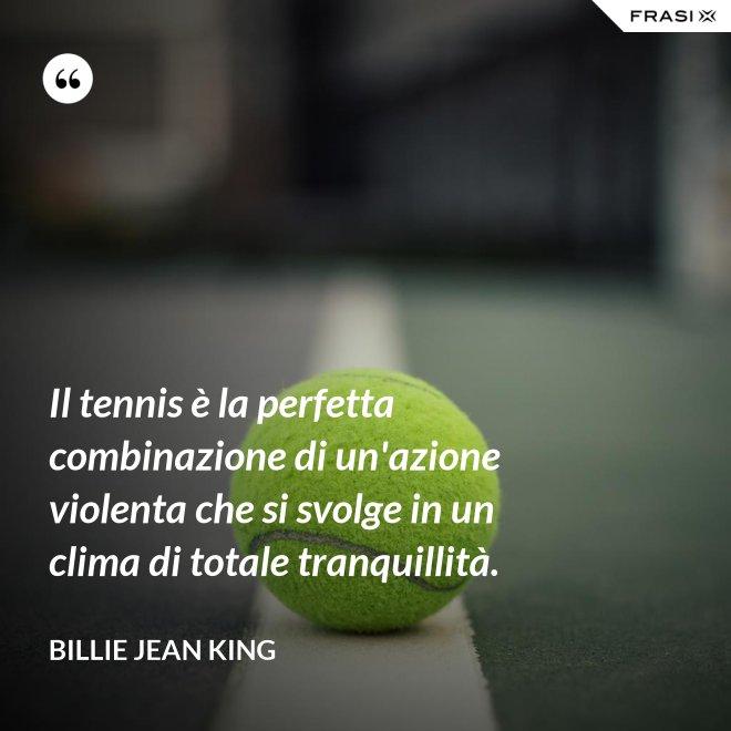 Il tennis è la perfetta combinazione di un'azione violenta che si svolge in un clima di totale tranquillità. - Billie Jean King
