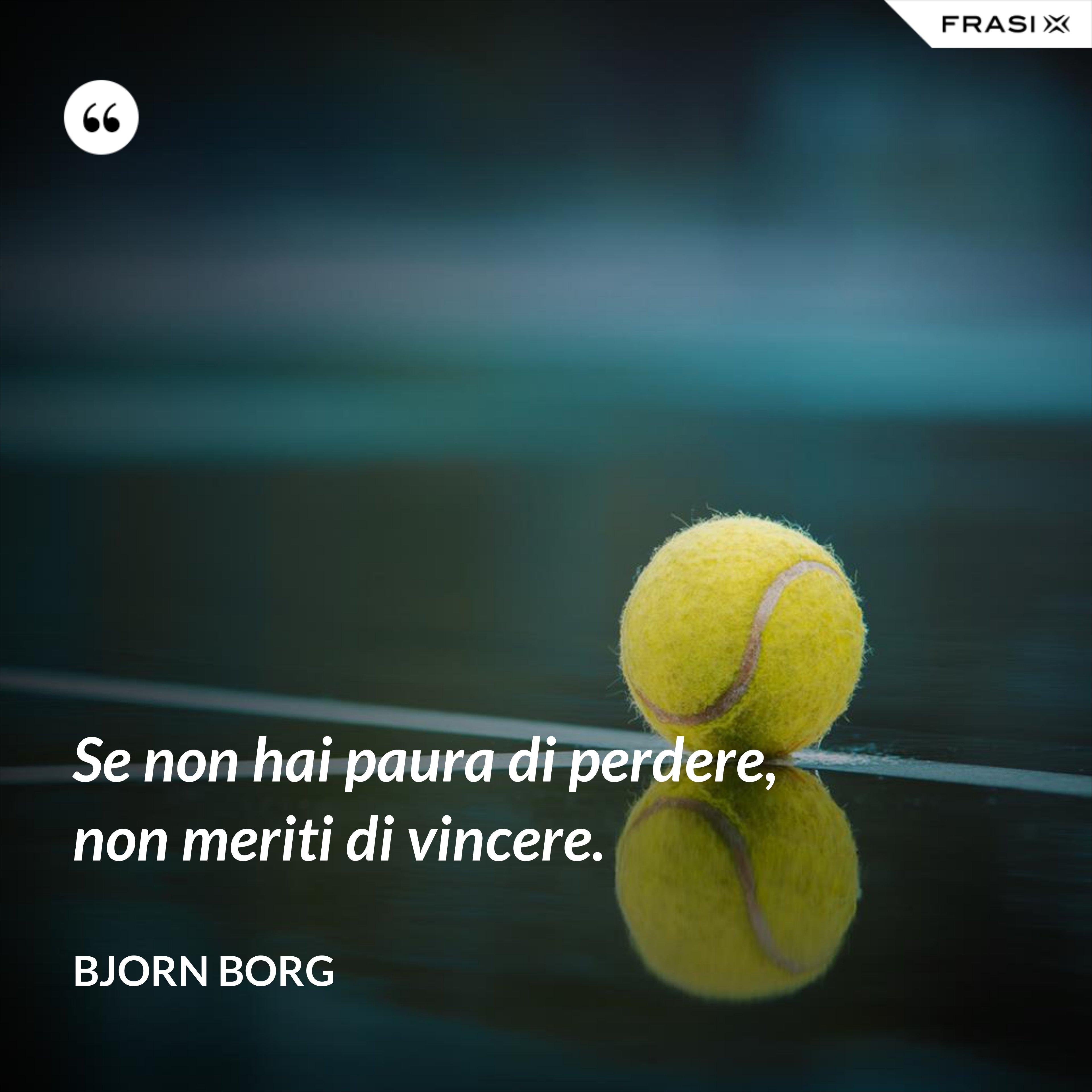 Se non hai paura di perdere, non meriti di vincere. - Bjorn Borg