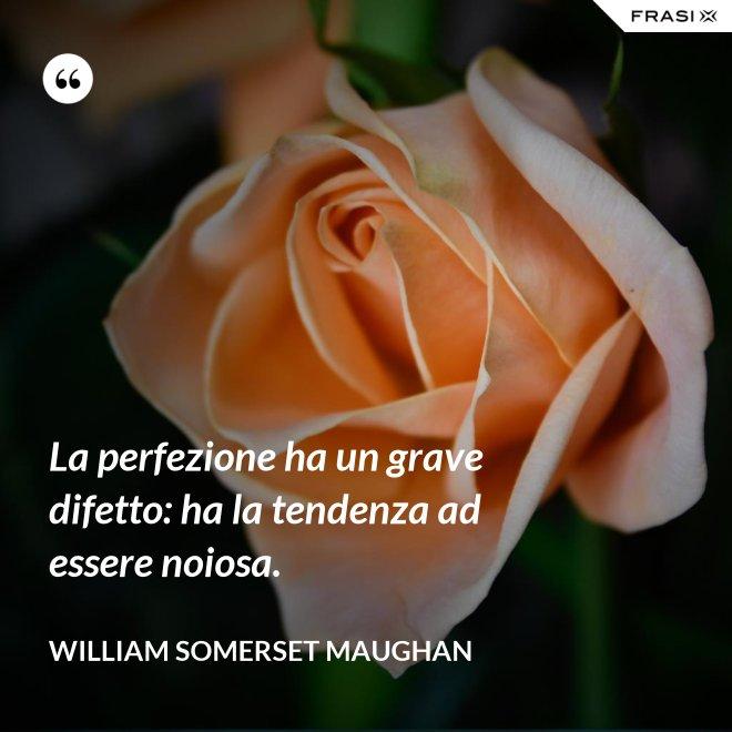 La perfezione ha un grave difetto: ha la tendenza ad essere noiosa. - William Somerset Maughan