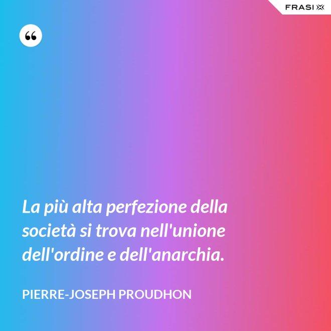 La più alta perfezione della società si trova nell'unione dell'ordine e dell'anarchia. - Pierre-Joseph Proudhon