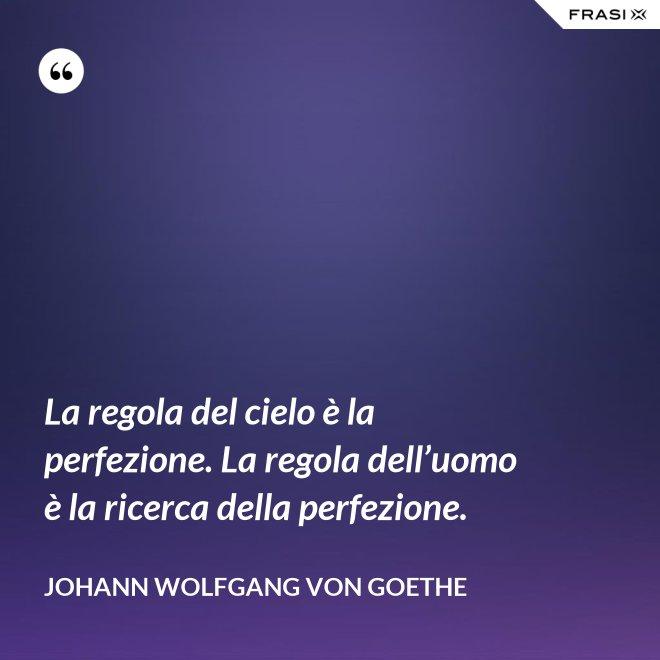 La regola del cielo è la perfezione. La regola dell'uomo è la ricerca della perfezione. - Johann Wolfgang von Goethe