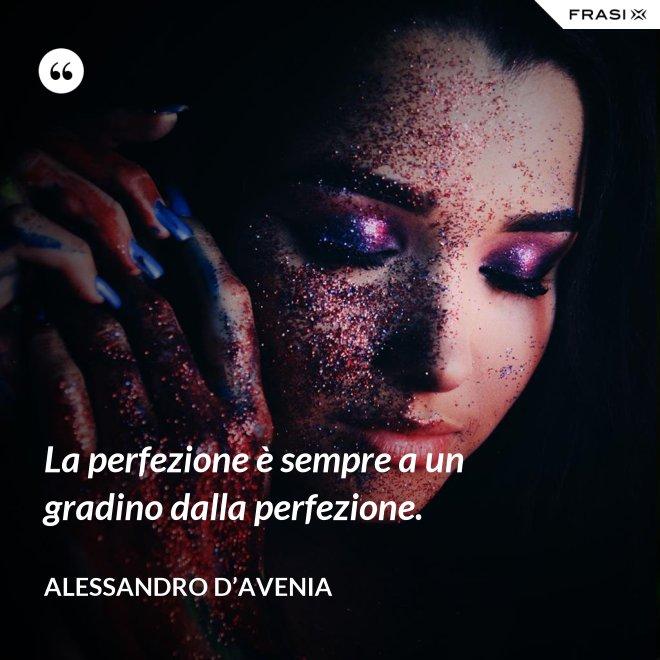 La perfezione è sempre a un gradino dalla perfezione. - Alessandro D'Avenia