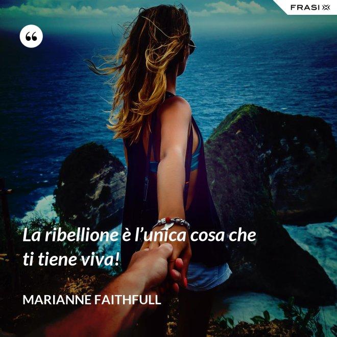 La ribellione è l'unica cosa che ti tiene viva! - Marianne Faithfull