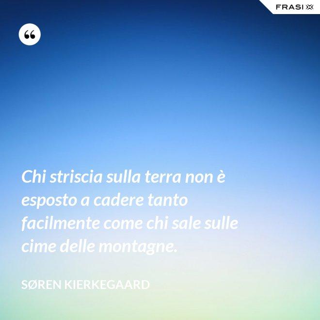 Chi striscia sulla terra non è esposto a cadere tanto facilmente come chi sale sulle cime delle montagne. - Søren Kierkegaard