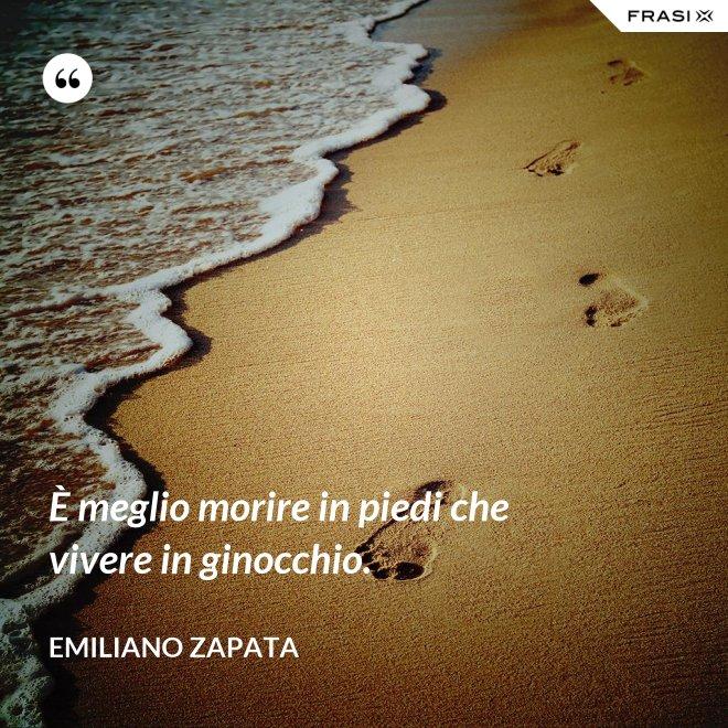 È meglio morire in piedi che vivere in ginocchio. - Emiliano Zapata