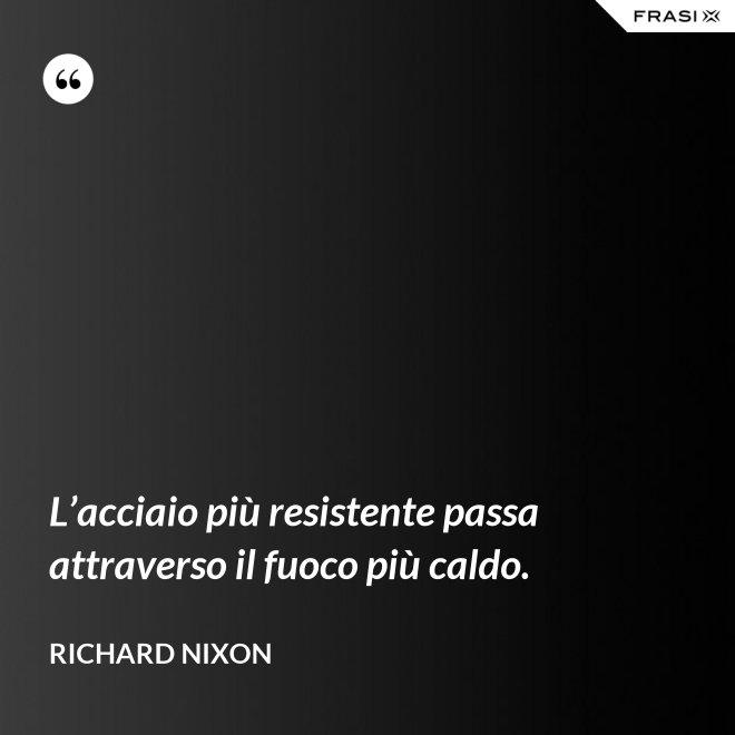 L'acciaio più resistente passa attraverso il fuoco più caldo. - Richard Nixon