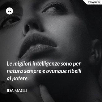 Le migliori intelligenze sono per natura sempre e ovunque ribelli al potere.