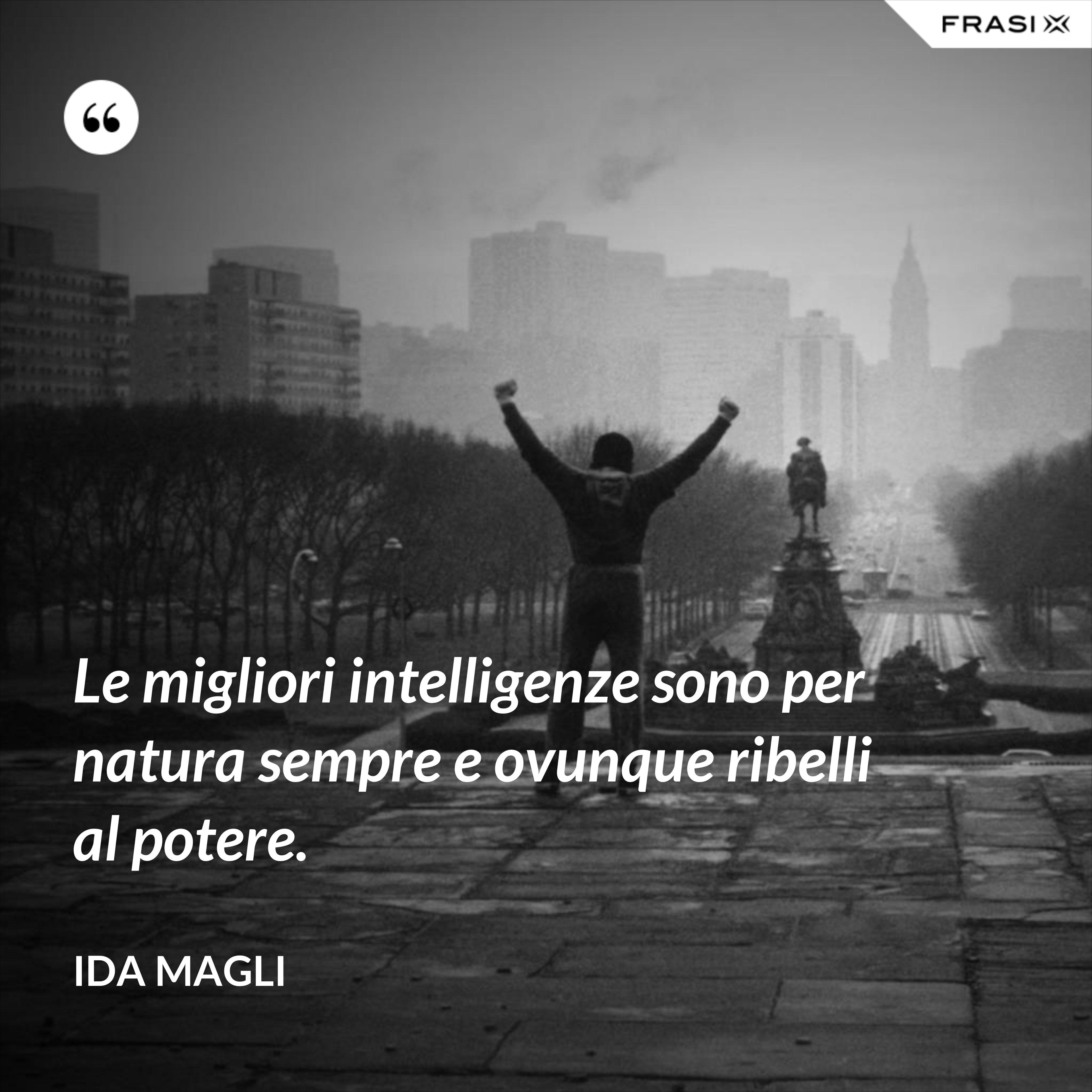 Le migliori intelligenze sono per natura sempre e ovunque ribelli al potere. - Ida Magli