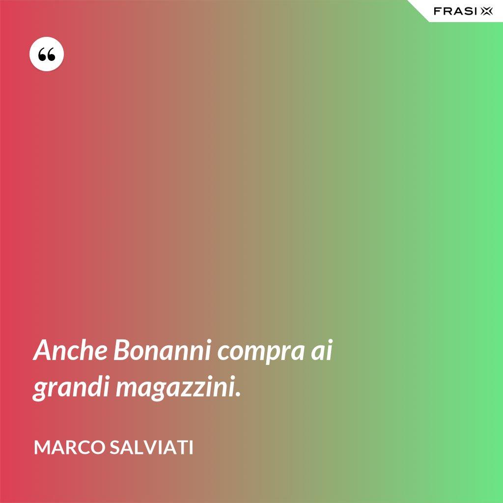 Anche Bonanni compra ai grandi magazzini. - Marco Salviati