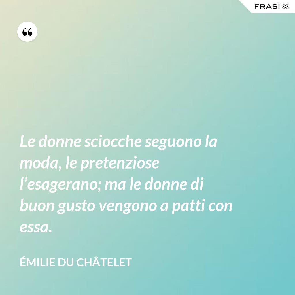 Le donne sciocche seguono la moda, le pretenziose l'esagerano; ma le donne di buon gusto vengono a patti con essa. - Émilie du Châtelet