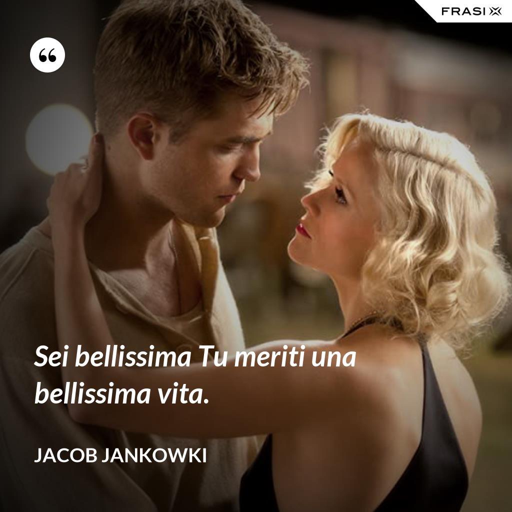 Sei bellissima Tu meriti una bellissima vita. - Jacob Jankowki