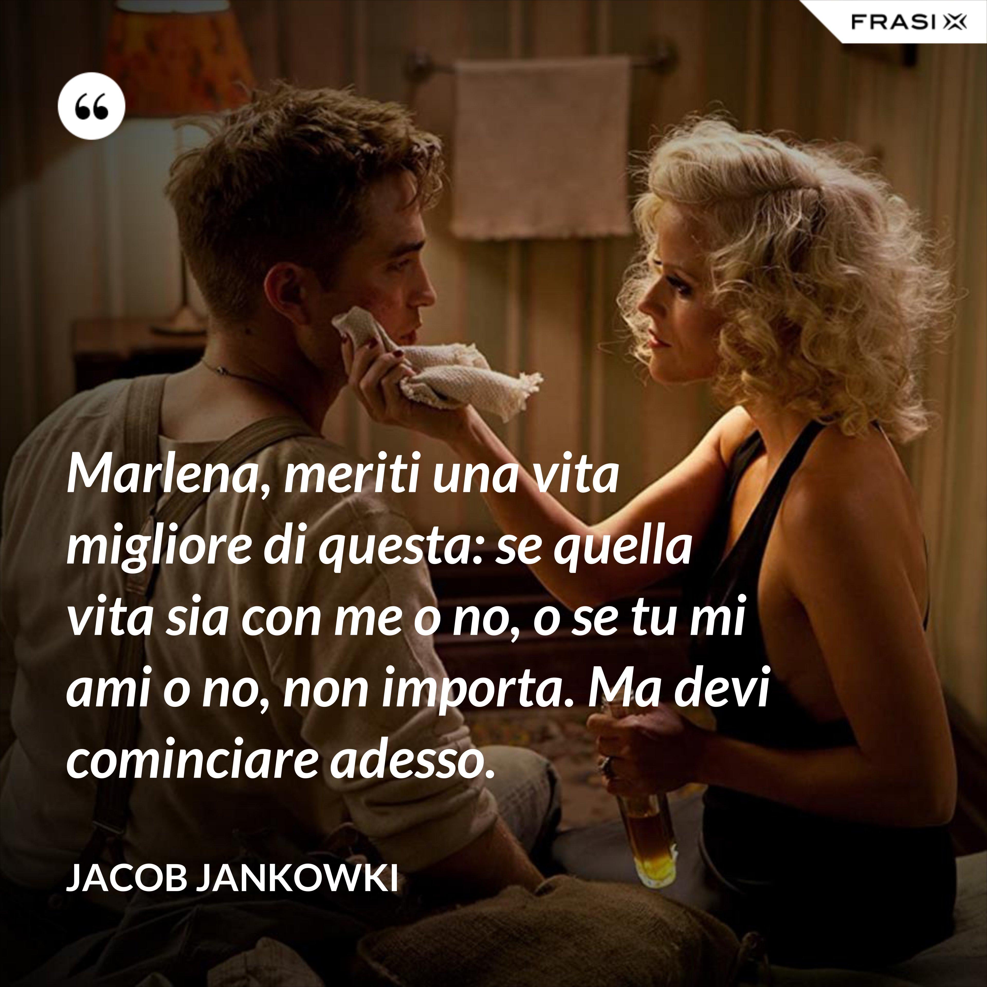 Marlena, meriti una vita migliore di questa: se quella vita sia con me o no, o se tu mi ami o no, non importa. Ma devi cominciare adesso. - Jacob Jankowki