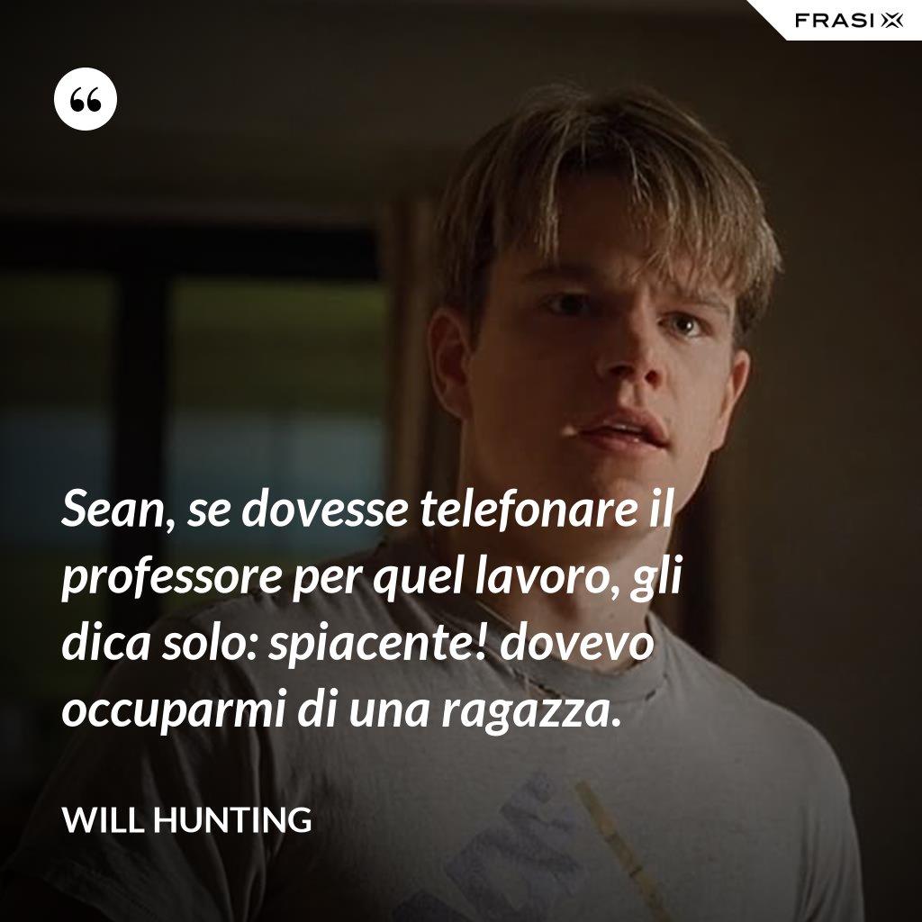Sean, se dovesse telefonare il professore per quel lavoro, gli dica solo: spiacente! dovevo occuparmi di una ragazza. - Will Hunting