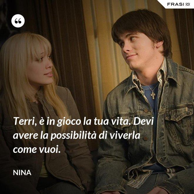 Terri, è in gioco la tua vita. Devi avere la possibilità di viverla come vuoi. - Nina