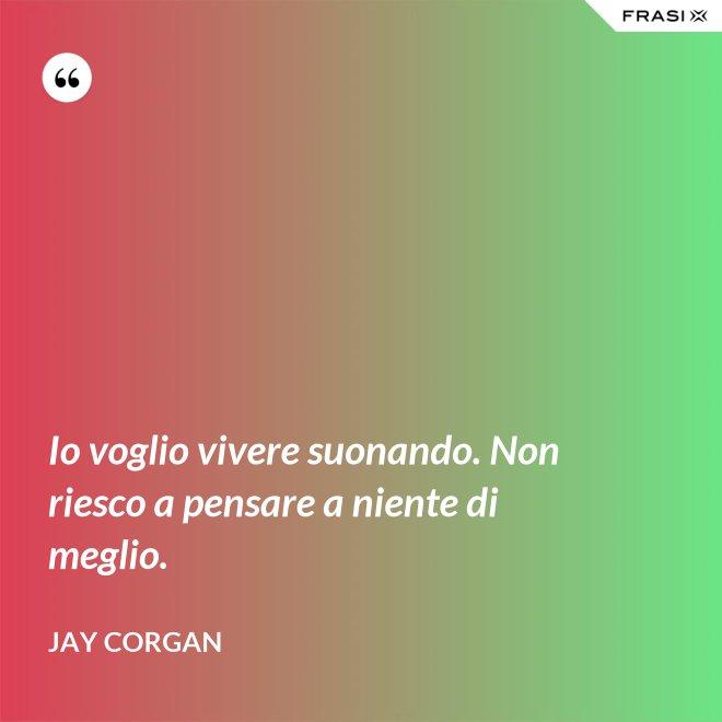 Io voglio vivere suonando. Non riesco a pensare a niente di meglio. - Jay Corgan