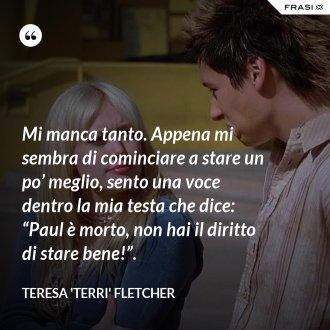 """Mi manca tanto. Appena mi sembra di cominciare a stare un po' meglio, sento una voce dentro la mia testa che dice: """"Paul è morto, non hai il diritto di stare bene!"""". - Teresa 'Terri' Fletcher"""