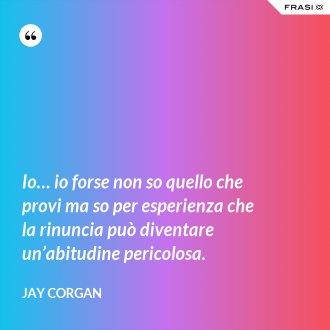 Io… io forse non so quello che provi ma so per esperienza che la rinuncia può diventare un'abitudine pericolosa. - Jay Corgan