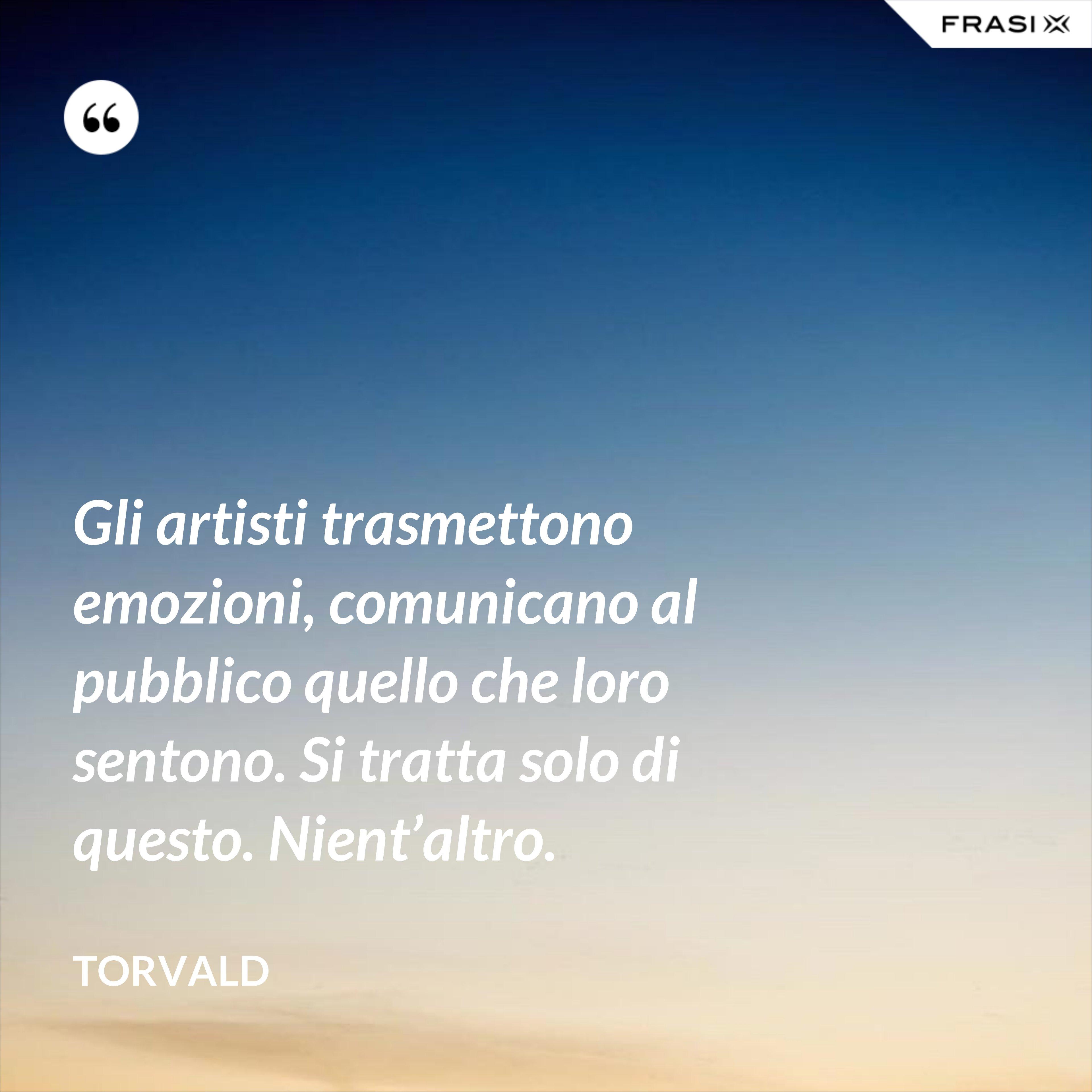 Gli artisti trasmettono emozioni, comunicano al pubblico quello che loro sentono. Si tratta solo di questo. Nient'altro. - Torvald
