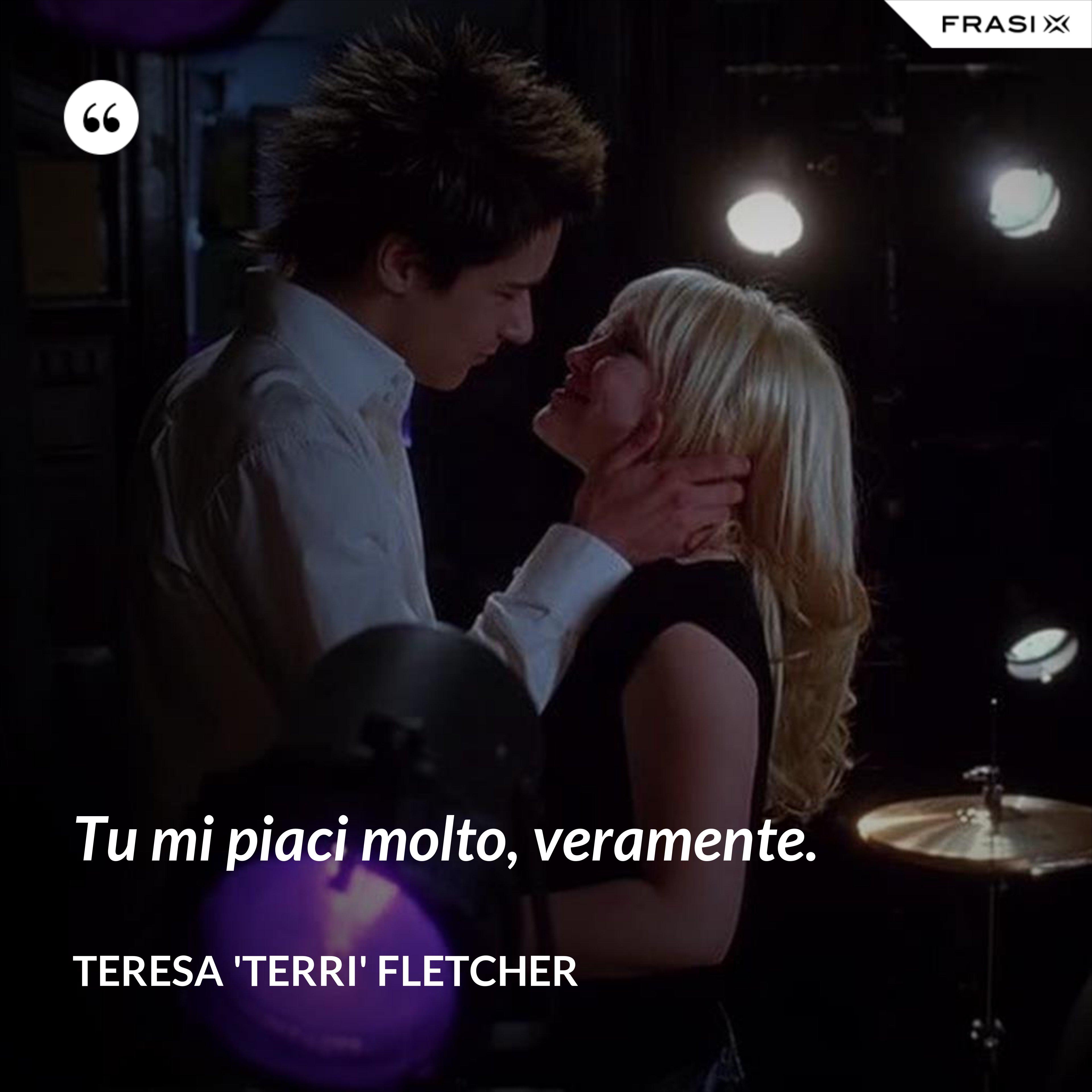 Tu mi piaci molto, veramente. - Teresa 'Terri' Fletcher