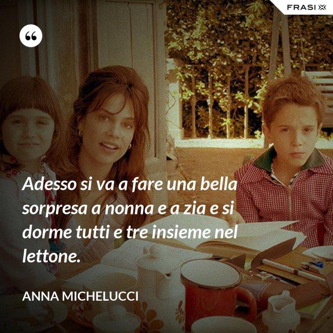 Adesso si va a fare una bella sorpresa a nonna e a zia e si dorme tutti e tre insieme nel lettone. - Anna Michelucci