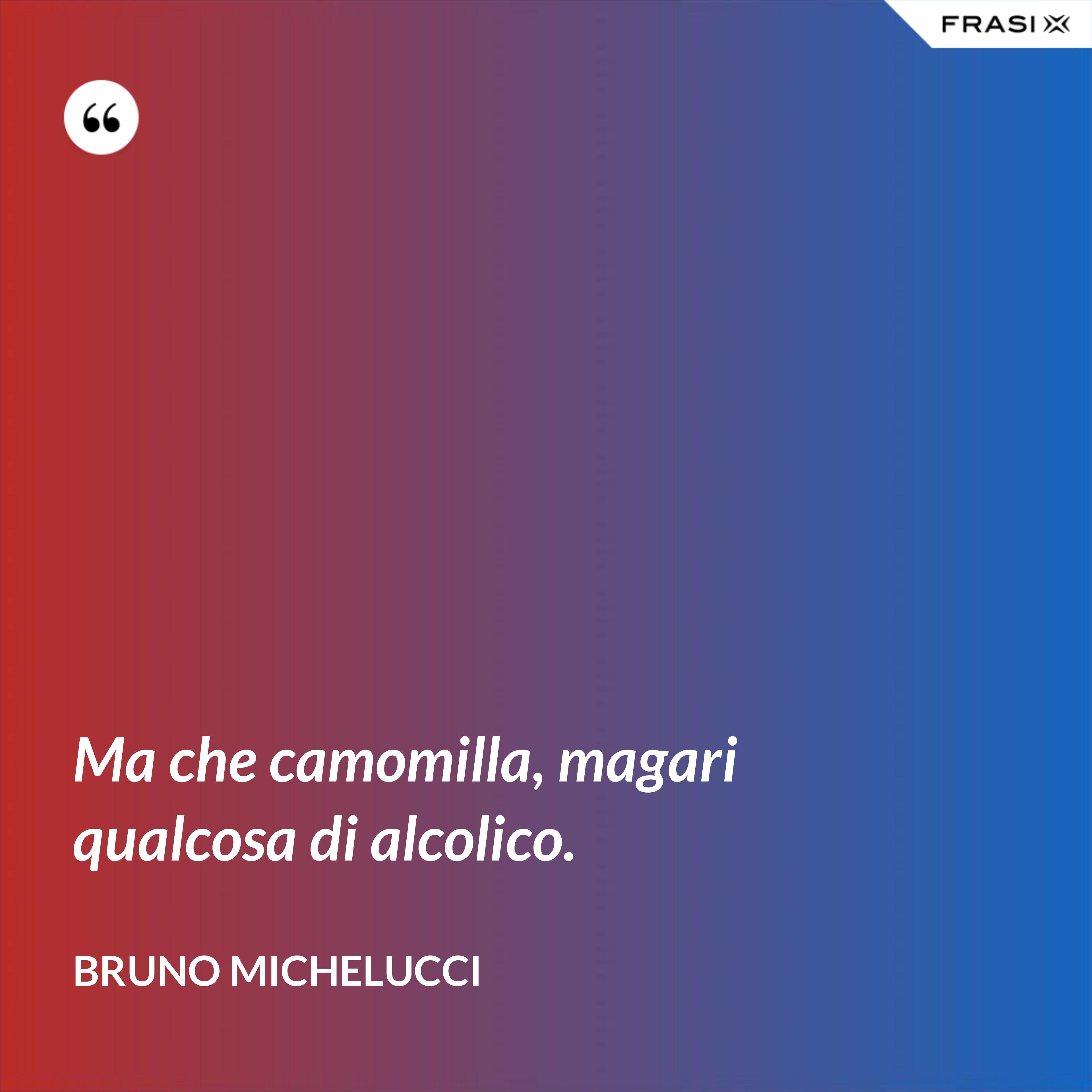 Ma che camomilla, magari qualcosa di alcolico. - Bruno Michelucci