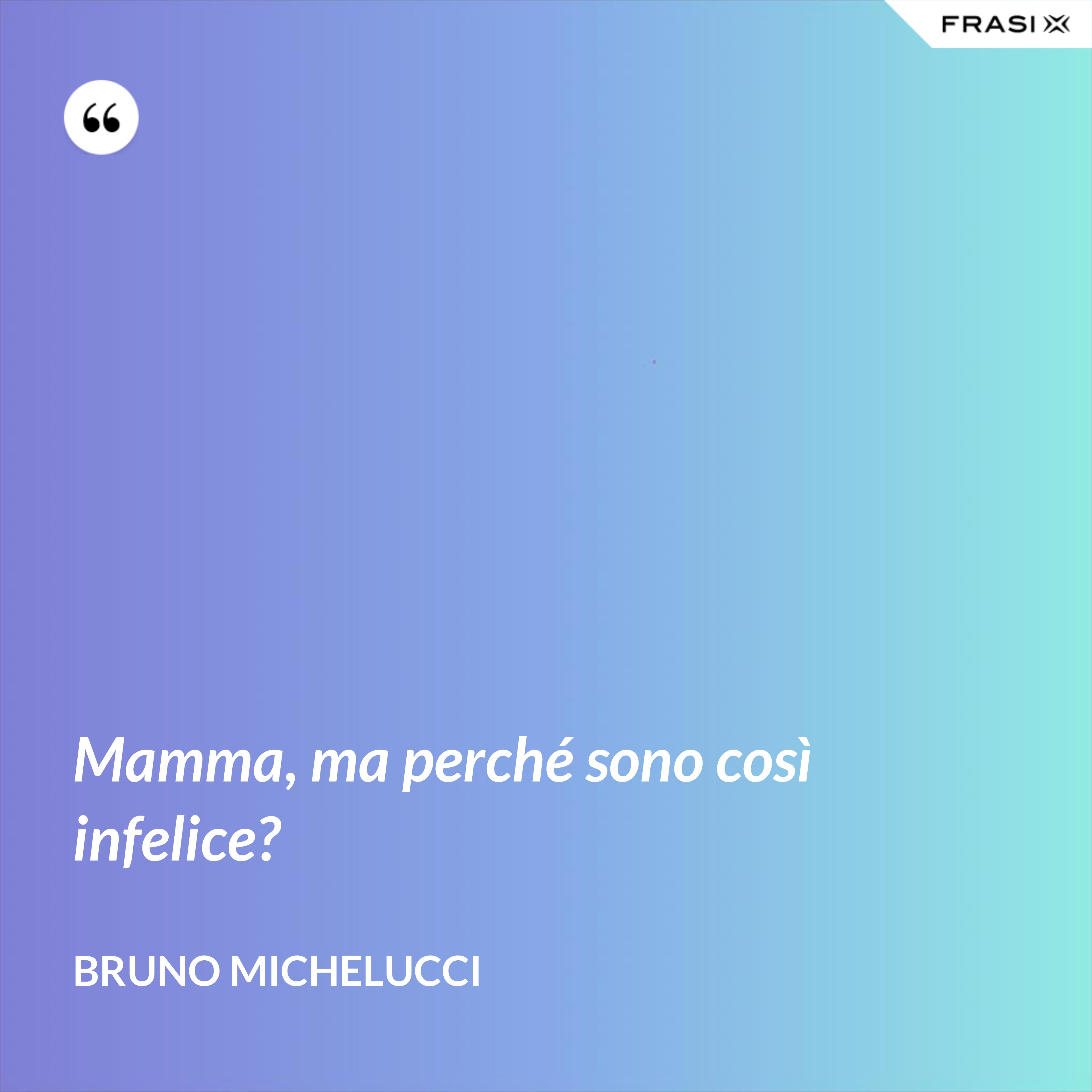 Mamma, ma perché sono così infelice? - Bruno Michelucci