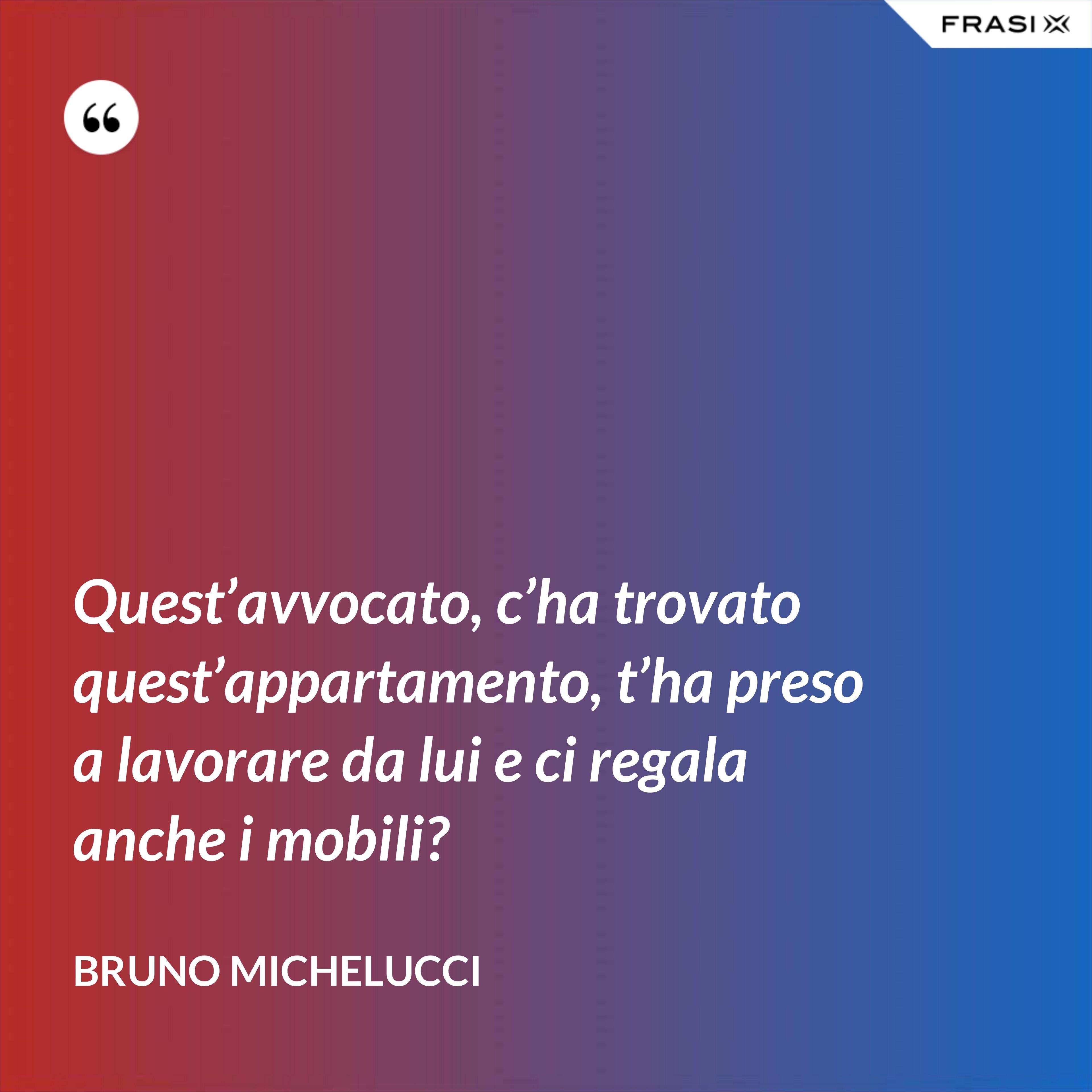 Quest'avvocato, c'ha trovato quest'appartamento, t'ha preso a lavorare da lui e ci regala anche i mobili? - Bruno Michelucci