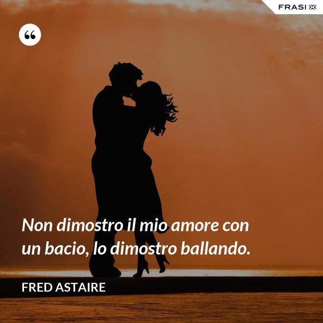 Non dimostro il mio amore con un bacio, lo dimostro ballando. - Fred Astaire