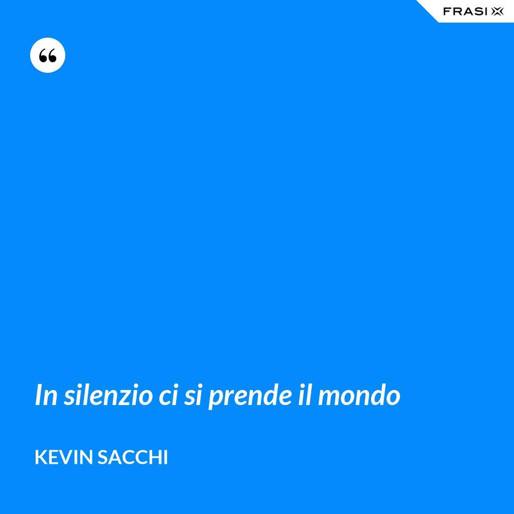 In silenzio ci si prende il mondo - Kevin Sacchi