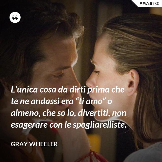 """L'unica cosa da dirti prima che te ne andassi era """"ti amo"""" o almeno, che so io, divertiti, non esagerare con le spogliarelliste. - Gray Wheeler"""