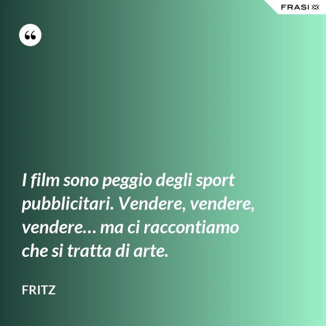 I film sono peggio degli sport pubblicitari. Vendere, vendere, vendere… ma ci raccontiamo che si tratta di arte. - Fritz