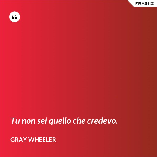 Tu non sei quello che credevo. - Gray Wheeler