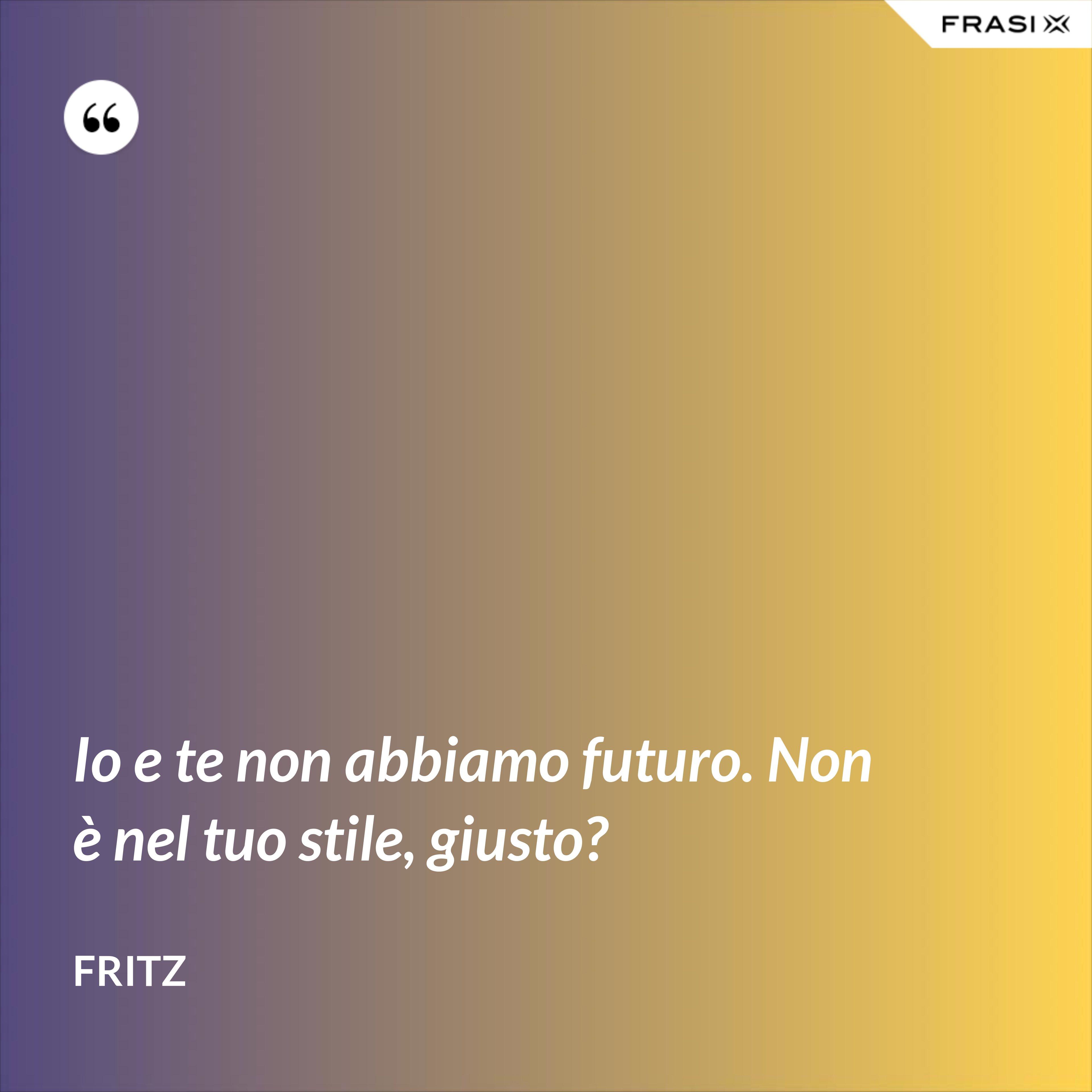 Io e te non abbiamo futuro. Non è nel tuo stile, giusto? - Fritz