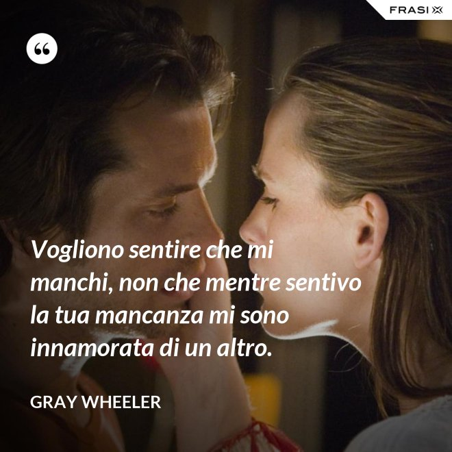 Vogliono sentire che mi manchi, non che mentre sentivo la tua mancanza mi sono innamorata di un altro. - Gray Wheeler