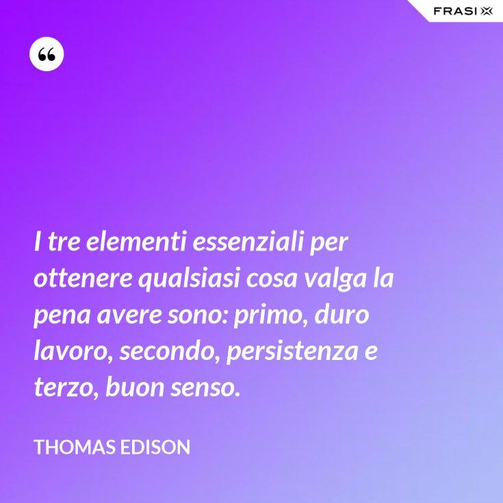 I tre elementi essenziali per ottenere qualsiasi cosa valga la pena avere sono: primo, duro lavoro, secondo, persistenza e terzo, buon senso.