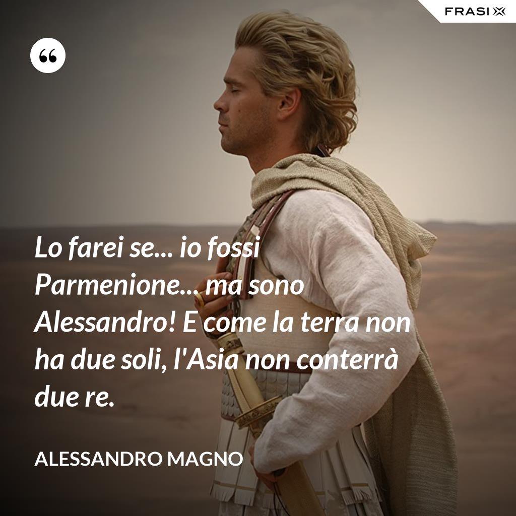 Lo farei se... io fossi Parmenione... ma sono Alessandro! E come la terra non ha due soli, l'Asia non conterrà due re. - Alessandro Magno