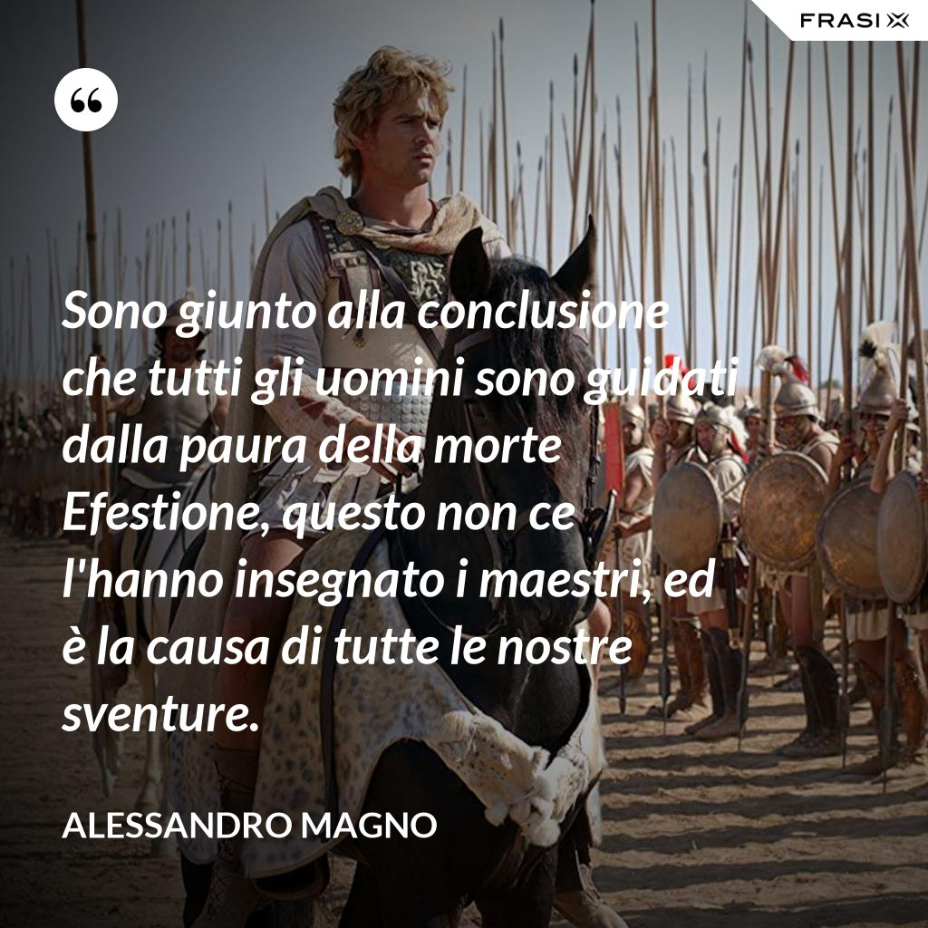 Sono giunto alla conclusione che tutti gli uomini sono guidati dalla paura della morte Efestione, questo non ce l'hanno insegnato i maestri, ed è la causa di tutte le nostre sventure. - Alessandro Magno