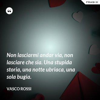 Non lasciarmi andar via, non lasciare che sia. Una stupida storia, una notte ubriaca, una sola bugia. - Vasco Rossi