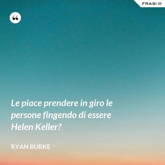 Le piace prendere in giro le persone fingendo di essere Helen Keller? - Ryan Burke
